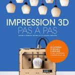 Impression 3D Pas à Pas : l'abc et bien plus sur cette technologie